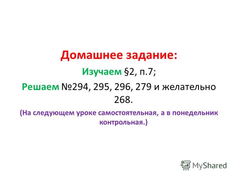 Домашнее задание: Изучаем §2, п.7; Решаем 294, 295, 296, 279 и желательно 268. (На следующем уроке самостоятельная, а в понедельник контрольная.)