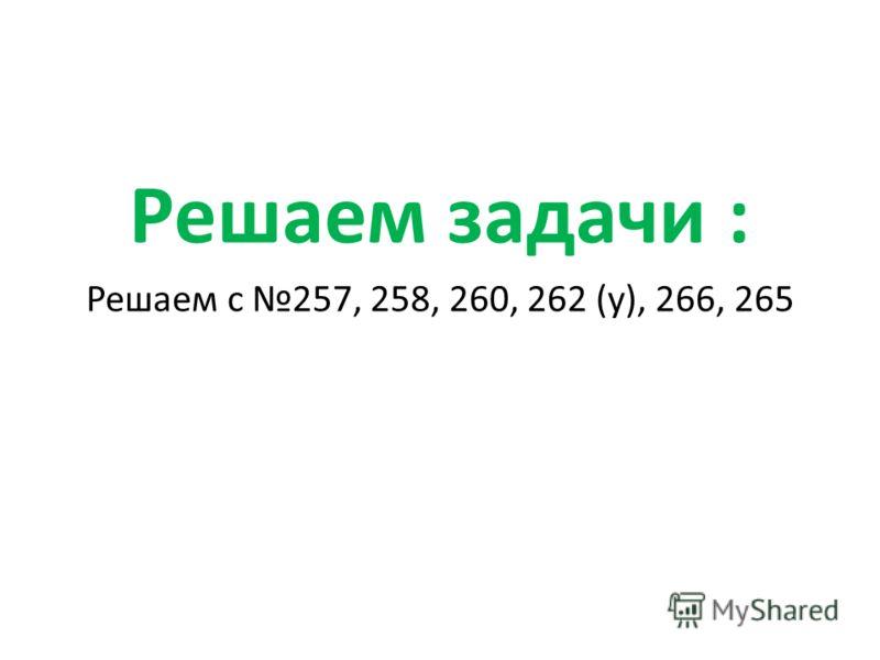 Решаем задачи : Решаем с 257, 258, 260, 262 (у), 266, 265