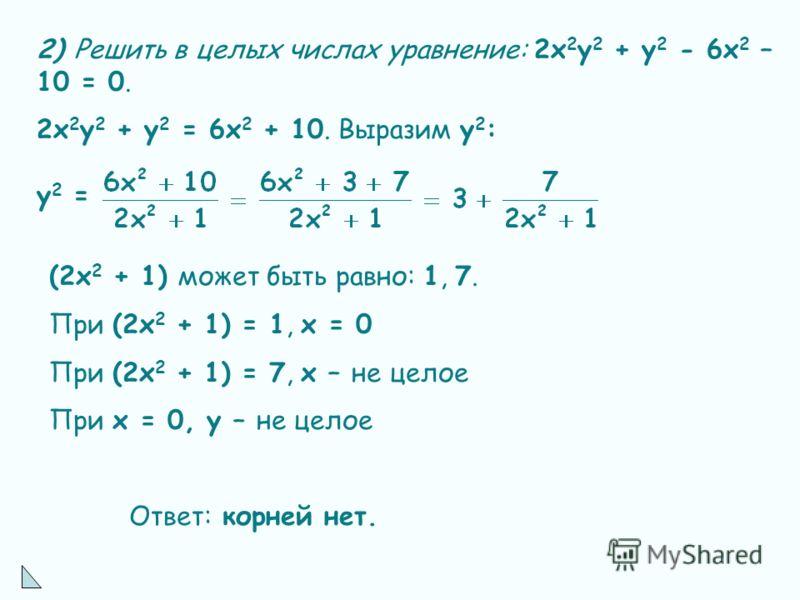 2) Решить в целых числах уравнение: 2х 2 у 2 + у 2 - 6х 2 – 10 = 0. 2х 2 у 2 + у 2 = 6х 2 + 10. Выразим у 2 : у 2 = (2х 2 + 1) может быть равно: 1, 7. При (2х 2 + 1) = 1, х = 0 При (2х 2 + 1) = 7, х – не целое При х = 0, у – не целое Ответ: корней не