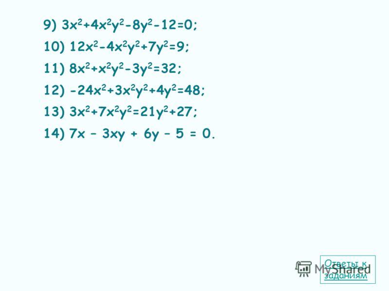 9) 3х 2 +4х 2 у 2 -8у 2 -12=0; 10) 12х 2 -4х 2 у 2 +7у 2 =9; 11) 8х 2 +х 2 у 2 -3у 2 =32; 12) -24х 2 +3х 2 у 2 +4у 2 =48; 13) 3х 2 +7х 2 у 2 =21у 2 +27; 14) 7х – 3ху + 6у – 5 = 0. Ответы к заданиям