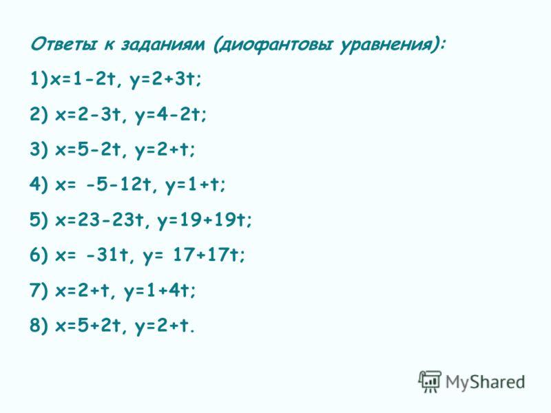 Ответы к заданиям (диофантовы уравнения): 1)х=1-2t, y=2+3t; 2) x=2-3t, y=4-2t; 3) x=5-2t, y=2+t; 4) x= -5-12t, y=1+t; 5) x=23-23t, y=19+19t; 6) x= -31t, y= 17+17t; 7) x=2+t, y=1+4t; 8) x=5+2t, y=2+t.