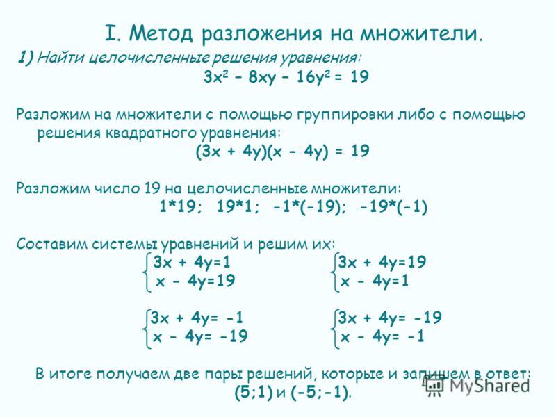 I. Метод разложения на множители. 1) Найти целочисленные решения уравнения: 3х 2 – 8ху – 16у 2 = 19 Разложим на множители с помощью группировки либо с помощью решения квадратного уравнения: (3x + 4y)(x - 4y) = 19 Разложим число 19 на целочисленные мн