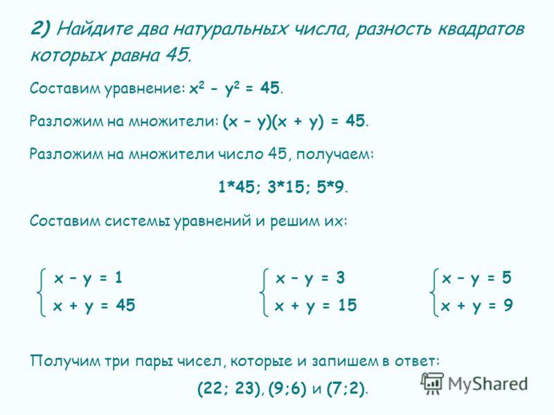 2) Найдите два натуральных числа, разность квадратов которых равна 45. Составим уравнение: х 2 - у 2 = 45. Разложим на множители: (х – у)(х + у) = 45. Разложим на множители число 45, получаем: 1*45; 3*15; 5*9. Составим системы уравнений и решим их: х
