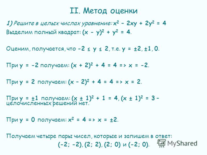 II. Метод оценки 1) Решите в целых числах уравнение: х 2 – 2ху + 2у 2 = 4 Выделим полный квадрат: (х - у) 2 + у 2 = 4. Оценим, получается, что -2 у 2, т.е. у = ±2, ±1, 0. При у = -2 получаем: (х + 2) 2 + 4 = 4 => х = -2. При у = 2 получаем: (х – 2) 2