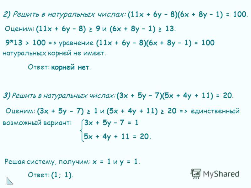 2) Решить в натуральных числах: (11х + 6у – 8)(6х + 8у – 1) = 100. Оценим: (11х + 6у – 8) 9 и (6х + 8у – 1) 13. 9*13 > 100 => уравнение (11х + 6у – 8)(6х + 8у – 1) = 100 натуральных корней не имеет. Ответ: корней нет. 3) Решить в натуральных числах:
