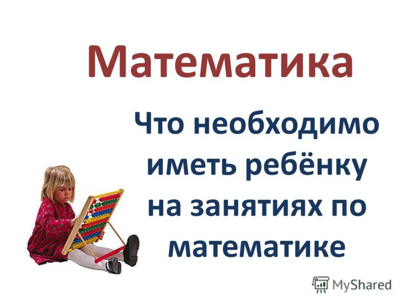 Математика Что необходимо иметь ребёнку на занятиях по математике