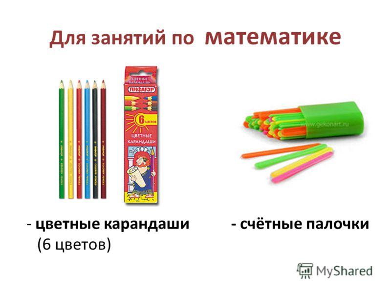 Для занятий по математике - цветные карандаши (6 цветов) - счётные палочки