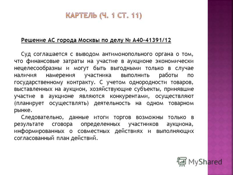 Решение АС города Москвы по делу А40-41391/12 Суд соглашается с выводом антимонопольного органа о том, что финансовые затраты на участие в аукционе экономически нецелесообразны и могут быть выгодными только в случае наличия намерения участника выполн