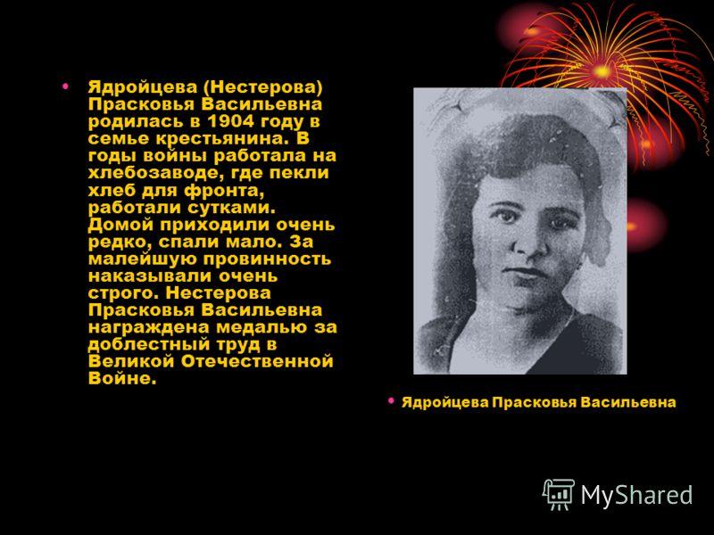 Ядройцева (Нестерова) Прасковья Васильевна родилась в 1904 году в семье крестьянина. В годы войны работала на хлебозаводе, где пекли хлеб для фронта, работали сутками. Домой приходили очень редко, спали мало. За малейшую провинность наказывали очень