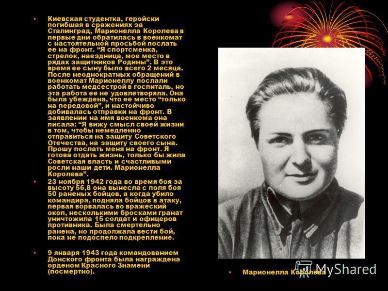 Киевская студентка, геройски погибшая в сражениях за Сталинград, Марионелла Королева в первые дни обратилась в военкомат с настоятельной просьбой послать ее на фронт. Я спортсменка, стрелок, наездница, мое место в рядах защитников Родины. В это время