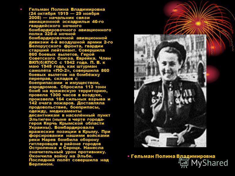 Гельман Полина Владимировна (24 октября 1919 29 ноября 2005) начальник связи авиационной эскадрильи 46-го гвардейского ночного бомбардировочного авиационного полка 325-й ночной бомбардировочной авиационной дивизии 4-й воздушной армии 2-го Белорусског