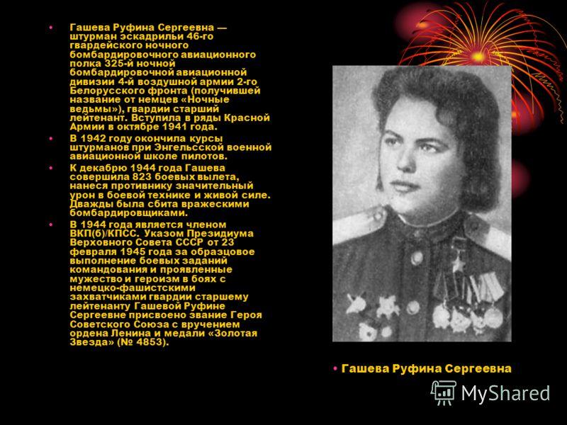Гашева Руфина Сергеевна штурман эскадрильи 46-го гвардейского ночного бомбардировочного авиационного полка 325-й ночной бомбардировочной авиационной дивизии 4-й воздушной армии 2-го Белорусского фронта (получившей название от немцев «Ночные ведьмы»),
