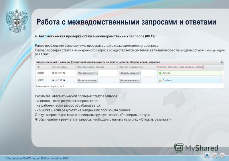 Обновления МАИС (июль 2012 – сентябрь 2012 г.) 4. Автоматическая проверка статуса межведомственных запросов (09.12): Ранее необходимо было вручную проверять статус межведомственного запроса. Сейчас проверка статуса асинхронного запроса осуществляется