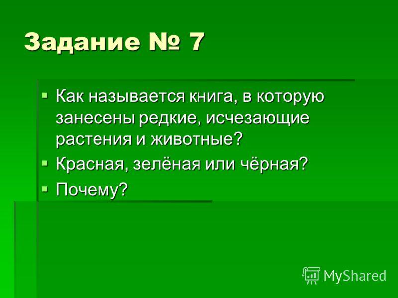 Задание 7 Как называется книга, в которую занесены редкие, исчезающие растения и животные? Как называется книга, в которую занесены редкие, исчезающие растения и животные? Красная, зелёная или чёрная? Красная, зелёная или чёрная? Почему? Почему?