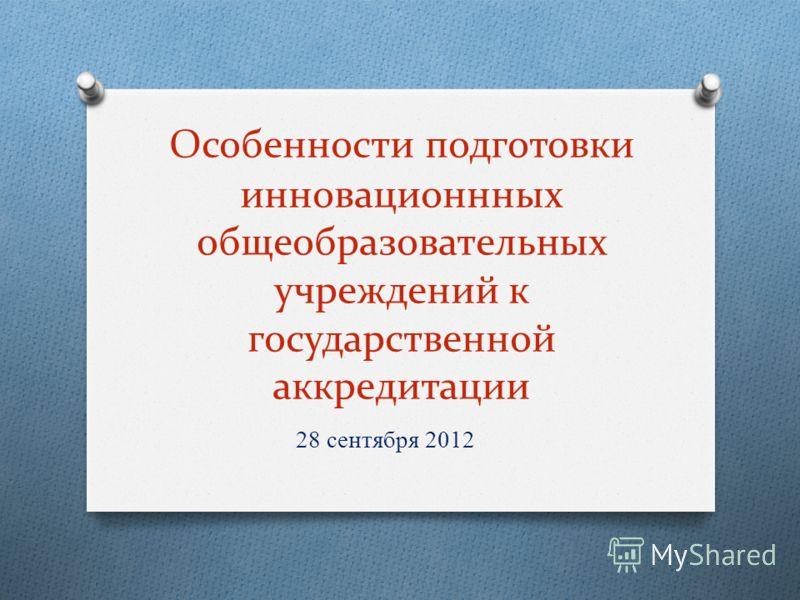 Особенности подготовки инновационнных общеобразовательных учреждений к государственной аккредитации 28 сентября 2012