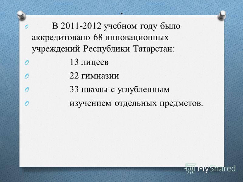 . O В 2011-2012 учебном году было аккредитовано 68 инновационных учреждений Республики Татарстан: O 13 лицеев O 22 гимназии O 33 школы с углубленным O изучением отдельных предметов.