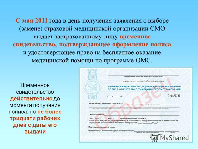11 С мая 2011 года в день получения заявления о выборе (замене) страховой медицинской организации СМО выдает застрахованному лицу временное свидетельство, подтверждающее оформление полиса и удостоверяющее право на бесплатное оказание медицинской помо