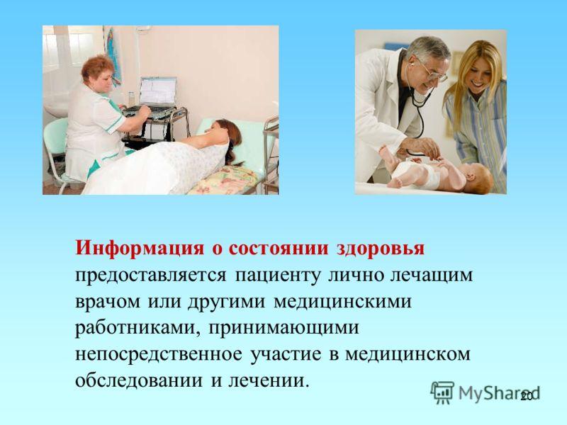 20 Информация о состоянии здоровья предоставляется пациенту лично лечащим врачом или другими медицинскими работниками, принимающими непосредственное участие в медицинском обследовании и лечении.