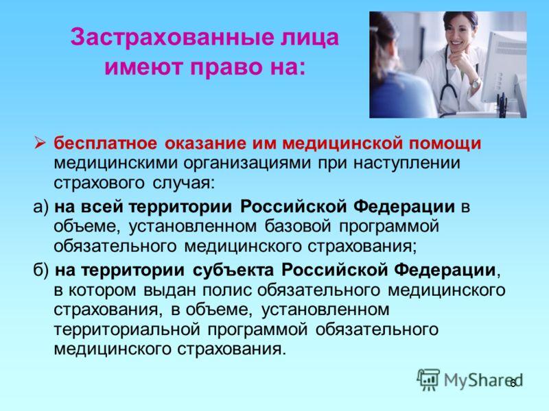 Застрахованные лица имеют право на: бесплатное оказание им медицинской помощи медицинскими организациями при наступлении страхового случая: а) на всей территории Российской Федерации в объеме, установленном базовой программой обязательного медицинско