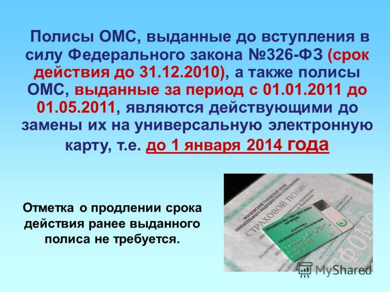 7 Полисы ОМС, выданные до вступления в силу Федерального закона 326-ФЗ (срок действия до 31.12.2010), а также полисы ОМС, выданные за период с 01.01.2011 до 01.05.2011, являются действующими до замены их на универсальную электронную карту, т.е. до 1