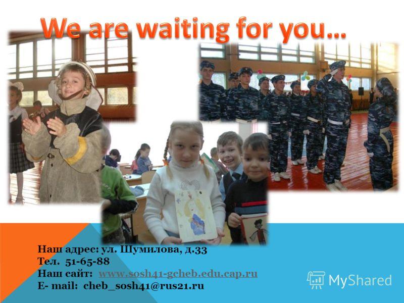Наш адрес: ул. Шумилова, д.33 Тел. 51-65-88 Наш сайт: www.sosh41-gcheb.edu.cap.ruwww.sosh41-gcheb.edu.cap.ru E- mail: cheb_sosh41@rus21.ru