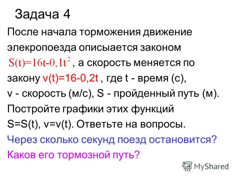 Задача 4 После начала торможения движение элекропоезда описыается законом, а скорость меняется по закону v(t)=16-0,2t, где t - время (с), v - скорость (м/с), S - пройденный путь (м). Постройте графики этих функций S=S(t), v=v(t). Ответьте на вопросы.