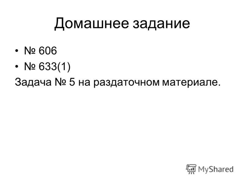 Домашнее задание 606 633(1) Задача 5 на раздаточном материале.