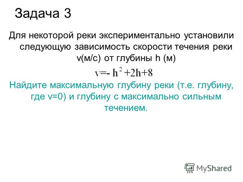 Задача 3 Для некоторой реки экспериментально установили следующую зависимость скорости течения реки v(м/с) от глубины h (м) Найдите максимальную глубину реки (т.е. глубину, где v=0) и глубину с максимально сильным течением.