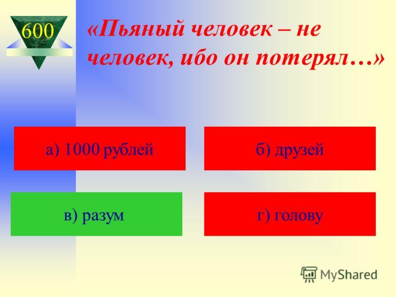 «Пьяный человек – не человек, ибо он потерял…» а) 1000 рублейб) друзей в) разум г) голову 600