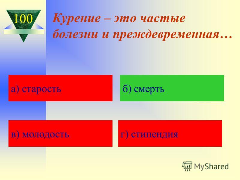 Курение – это частые болезни и преждевременная… а) Кавказская пленница а) старостьб) смерть в) молодостьг) стипендия 100