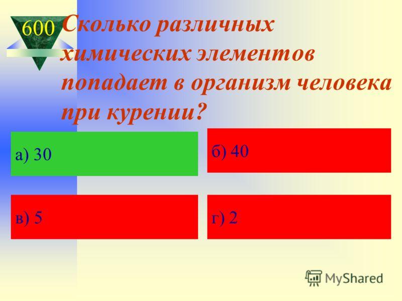 Сколько различных химических элементов попадает в организм человека при курении? а) Кавказская пленница а) 30 б) 40 в) 5 г) 2 600