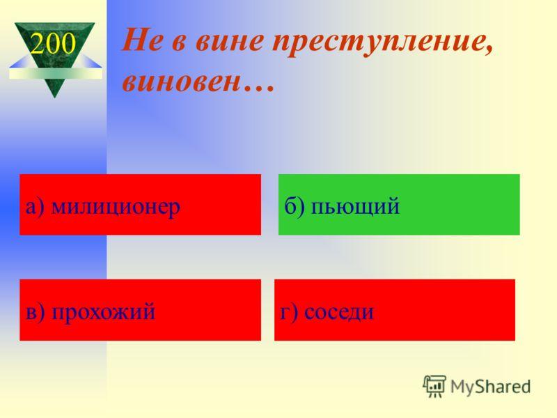 Не в вине преступление, виновен… а) Кавказская пленница а) милиционерб) пьющий в) прохожийг) соседи 200