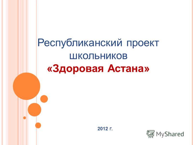 2012 Г. Республиканский проект школьников «Здоровая Астана»