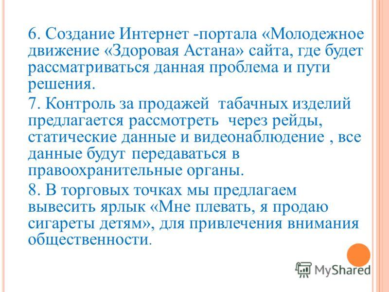 6. Создание Интернет -портала «Молодежное движение «Здоровая Астана» сайта, где будет рассматриваться данная проблема и пути решения. 7. Контроль за продажей табачных изделий предлагается рассмотреть через рейды, статические данные и видеонаблюдение,