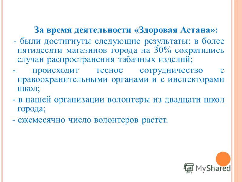 За время деятельности «Здоровая Астана»: - были достигнуты следующие результаты: в более пятидесяти магазинов города на 30% сократились случаи распространения табачных изделий; - происходит тесное сотрудничество с правоохранительными органами и с инс