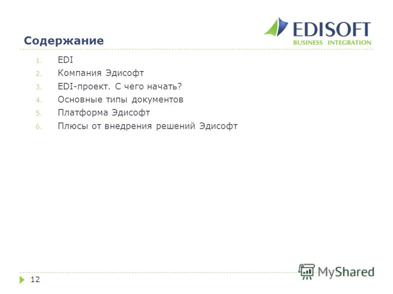Содержание 12 1. EDI 2. Компания Эдисофт 3. EDI-проект. С чего начать? 4. Основные типы документов 5. Платформа Эдисофт 6. Плюсы от внедрения решений Эдисофт