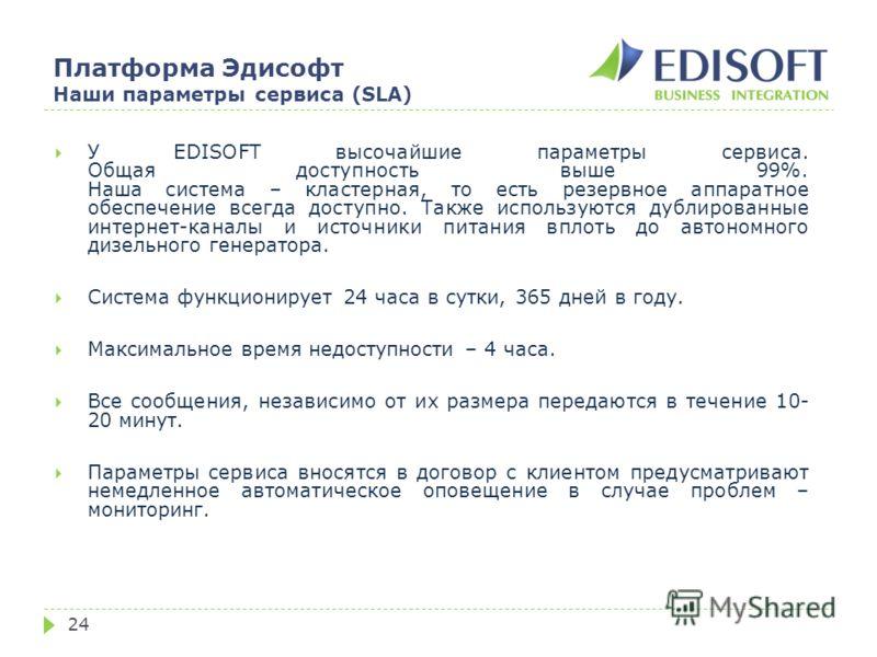 Платформа Эдисофт Наши параметры сервиса (SLA) 24 У EDISOFT высочайшие параметры сервиса. Общая доступность выше 99%. Наша система – кластерная, то есть резервное аппаратное обеспечение всегда доступно. Также используются дублированные интернет-канал