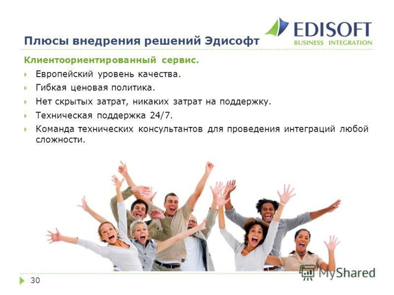 Плюсы внедрения решений Эдисофт 30 Клиентоориентированный сервис. Европейский уровень качества. Гибкая ценовая политика. Нет скрытых затрат, никаких затрат на поддержку. Техническая поддержка 24/7. Команда технических консультантов для проведения инт