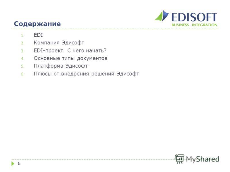Содержание 6 1. EDI 2. Компания Эдисофт 3. EDI-проект. С чего начать? 4. Основные типы документов 5. Платформа Эдисофт 6. Плюсы от внедрения решений Эдисофт
