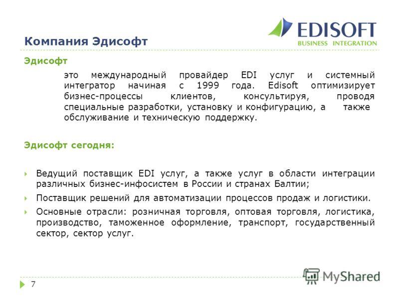 Компания Эдисофт 7 Эдисофт это международный провайдер EDI услуг и системный интегратор начиная с 1999 года. Edisoft оптимизирует бизнес-процессы клиентов, консультируя, проводя специальные разработки, установку и конфигурацию, а также обслуживание и