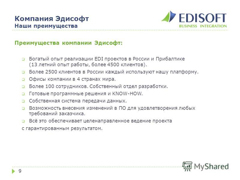 Компания Эдисофт Наши преимущества 9 Преимущества компании Эдисофт: Богатый опыт реализации EDI проектов в России и Прибалтике (13 летний опыт работы, более 4500 клиентов). Более 2500 клиентов в России каждый используют нашу платформу. Офисы компании