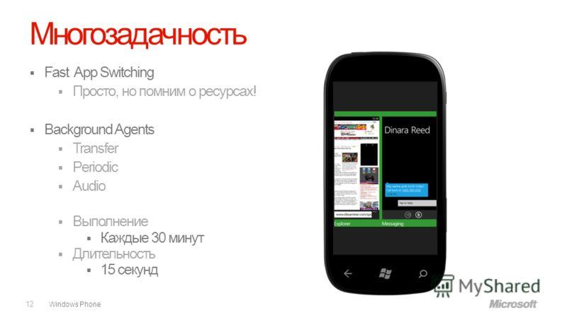 Windows Phone Многозадачность Fast App Switching Просто, но помним о ресурсах! Background Agents Transfer Periodic Audio Выполнение Каждые 30 минут Длительность 15 секунд 12