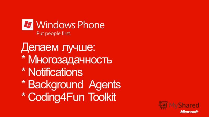Делаем лучше: * Многозадачность * Notifications * Background Agents * Coding4Fun Toolkit