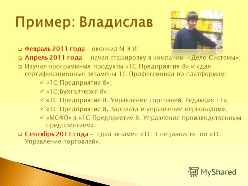 Февраль 2011 года - окончил М Э И; Апрель 2011 года - начал стажировку в компании «Дело Системы»; Изучил программные продукты «1С:Предприятие 8» и сдал сертификационные экзамены 1С:Профессионал по платформам: «1С:Предприятие 8»; «1С:Бухгалтерия 8»; «