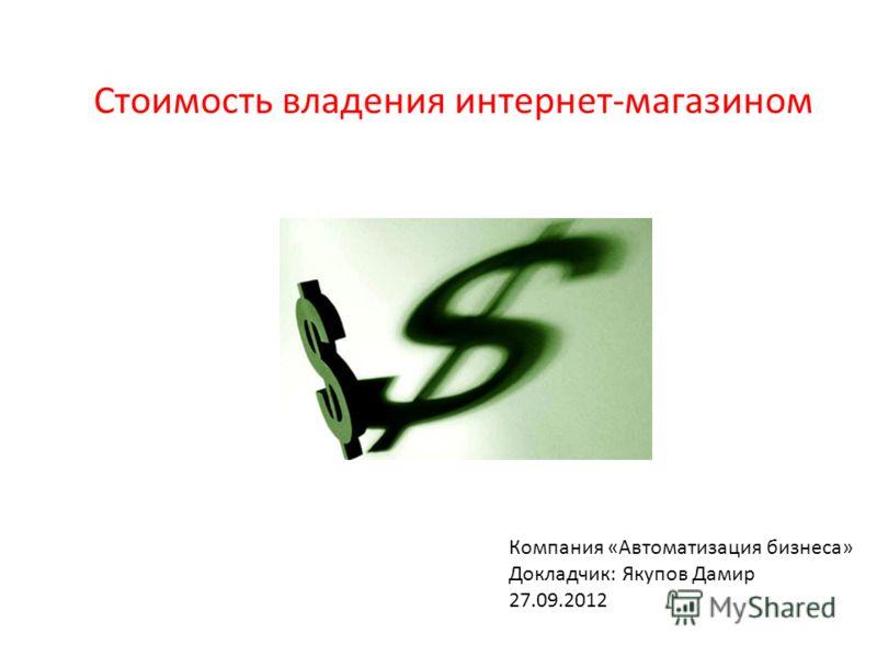 Компания «Автоматизация бизнеса» Докладчик: Якупов Дамир 27.09.2012 Стоимость владения интернет-магазином