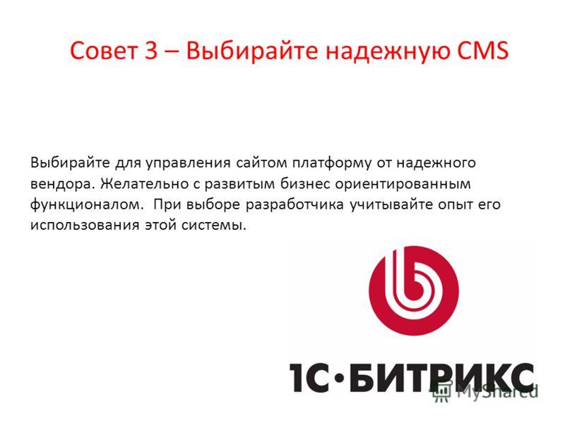 Совет 3 – Выбирайте надежную CMS Выбирайте для управления сайтом платформу от надежного вендора. Желательно с развитым бизнес ориентированным функционалом. При выборе разработчика учитывайте опыт его использования этой системы.
