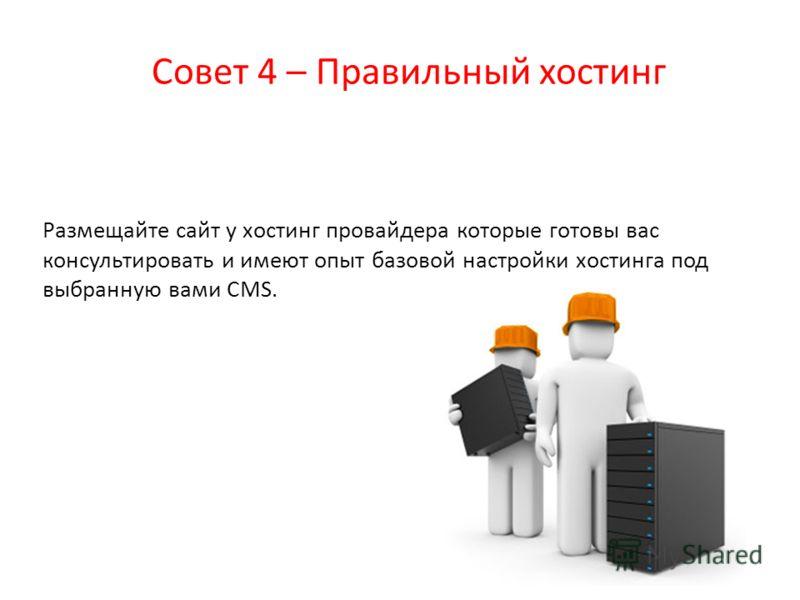 Совет 4 – Правильный хостинг Размещайте сайт у хостинг провайдера которые готовы вас консультировать и имеют опыт базовой настройки хостинга под выбранную вами CMS.