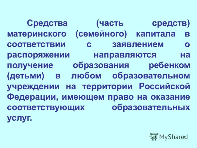 15 Средства (часть средств) материнского (семейного) капитала в соответствии с заявлением о распоряжении направляются на получение образования ребенком (детьми) в любом образовательном учреждении на территории Российской Федерации, имеющем право на о