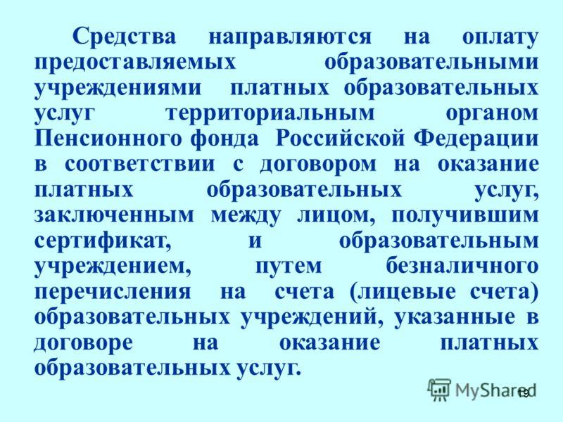 19 Средства направляются на оплату предоставляемых образовательными учреждениями платных образовательных услуг территориальным органом Пенсионного фонда Российской Федерации в соответствии с договором на оказание платных образовательных услуг, заключ