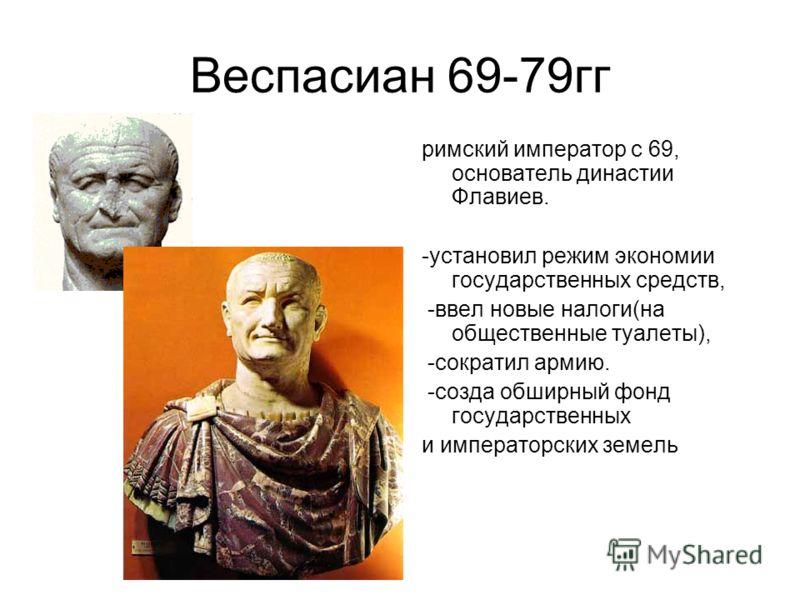 Веспасиан 69-79гг римский император с 69, основатель династии Флавиев. -установил режим экономии государственных средств, -ввел новые налоги(на общественные туалеты), -сократил армию. -созда обширный фонд государственных и императорских земель